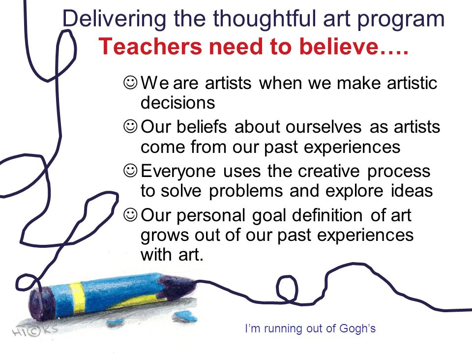 Delivering the thoughtful art program Teachers need to believe…. We are artists when we make artistic decisions Our beliefs about ourselves as artists