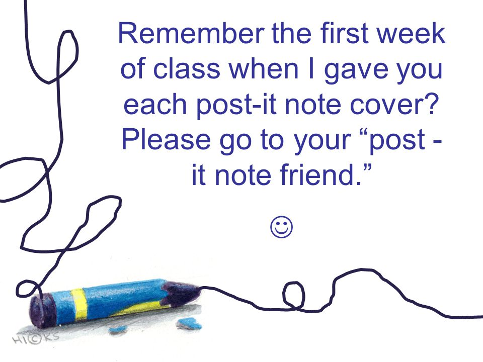 "Remember the first week of class when I gave you each post-it note cover? Please go to your ""post - it note friend."""