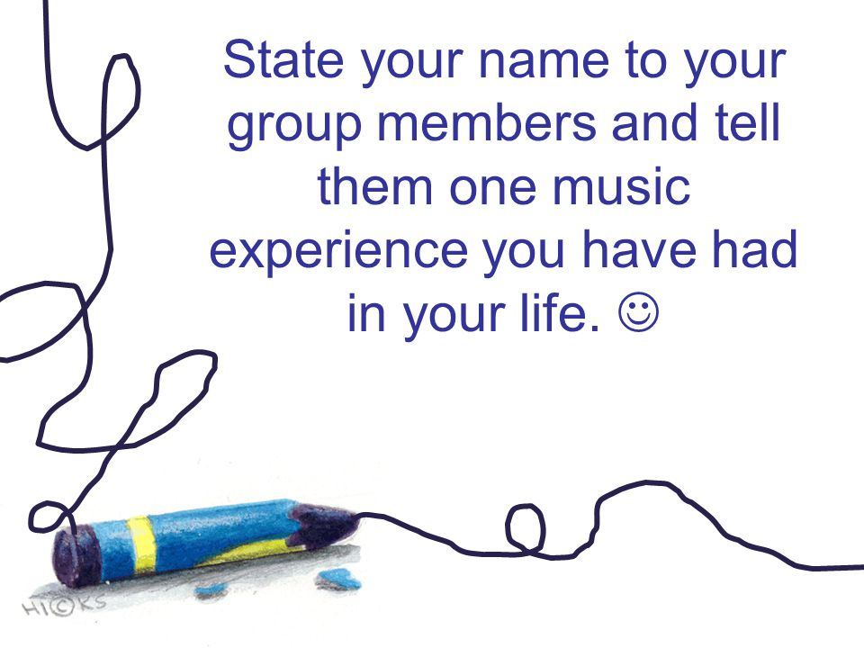 State your name to your group members and tell them one music experience you have had in your life.