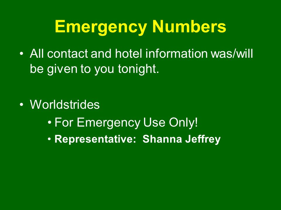 Emergency Numbers All contact and hotel information was/will be given to you tonight. Worldstrides For Emergency Use Only! Representative: Shanna Jeff