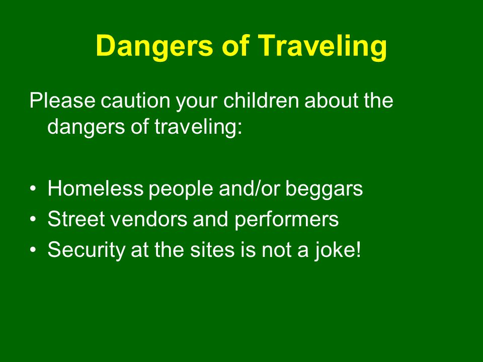 Dangers of Traveling Please caution your children about the dangers of traveling: Homeless people and/or beggars Street vendors and performers Securit