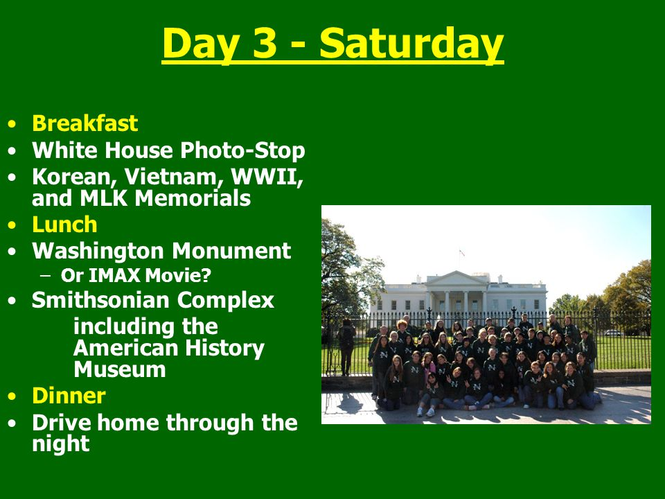 Day 3 - Saturday Breakfast White House Photo-Stop Korean, Vietnam, WWII, and MLK Memorials Lunch Washington Monument –Or IMAX Movie? Smithsonian Compl