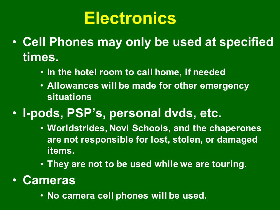 Electronics Cell Phones may only be used at specified times. In the hotel room to call home, if needed Allowances will be made for other emergency sit