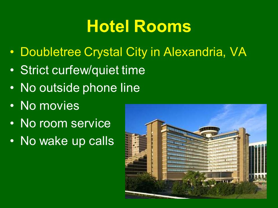 Hotel Rooms Doubletree Crystal City in Alexandria, VA Strict curfew/quiet time No outside phone line No movies No room service No wake up calls