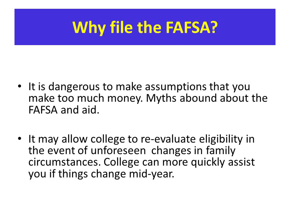 It is dangerous to make assumptions that you make too much money. Myths abound about the FAFSA and aid. It may allow college to re-evaluate eligibilit