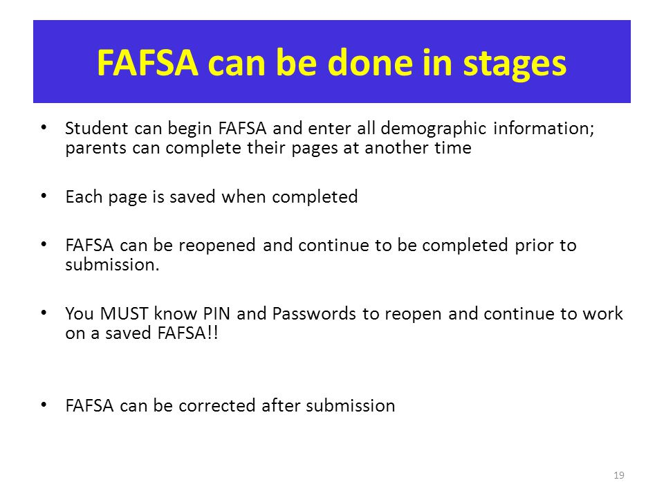 FAFSA can be done in stages Student can begin FAFSA and enter all demographic information; parents can complete their pages at another time Each page