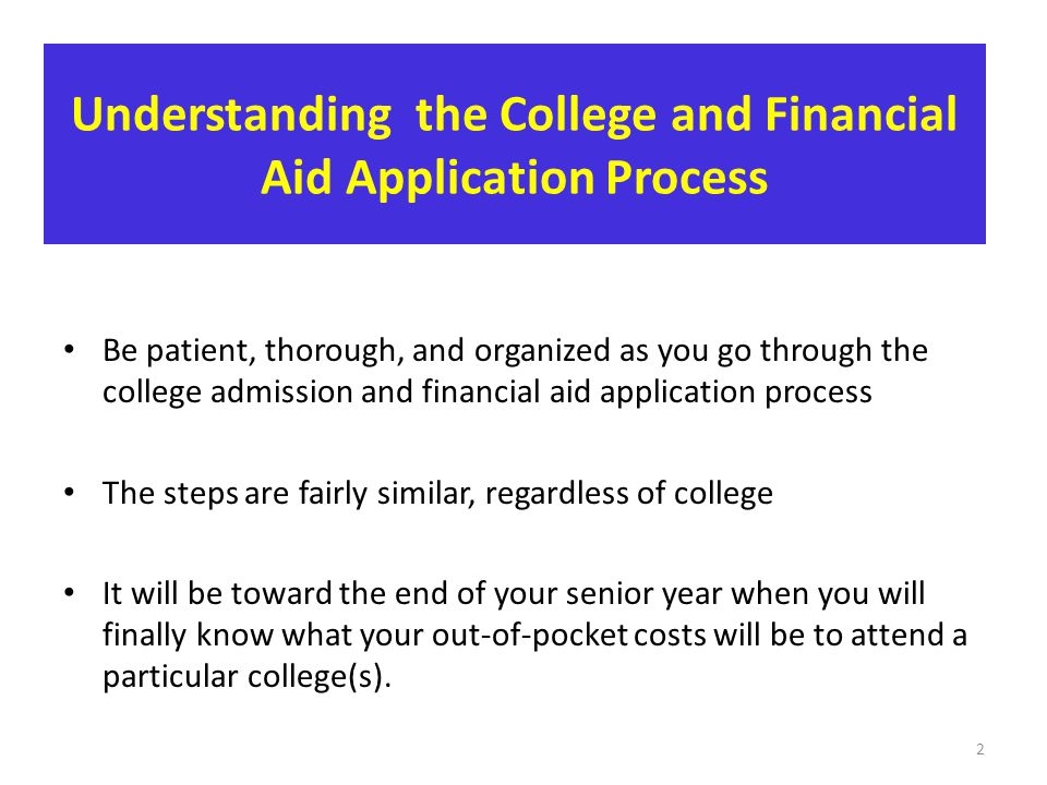 Understanding the College and Financial Aid Application Process Be patient, thorough, and organized as you go through the college admission and financ