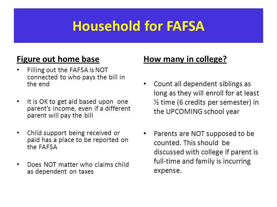 Household for FAFSA Figure out home base Filling out the FAFSA is NOT connected to who pays the bill in the end It is OK to get aid based upon one par