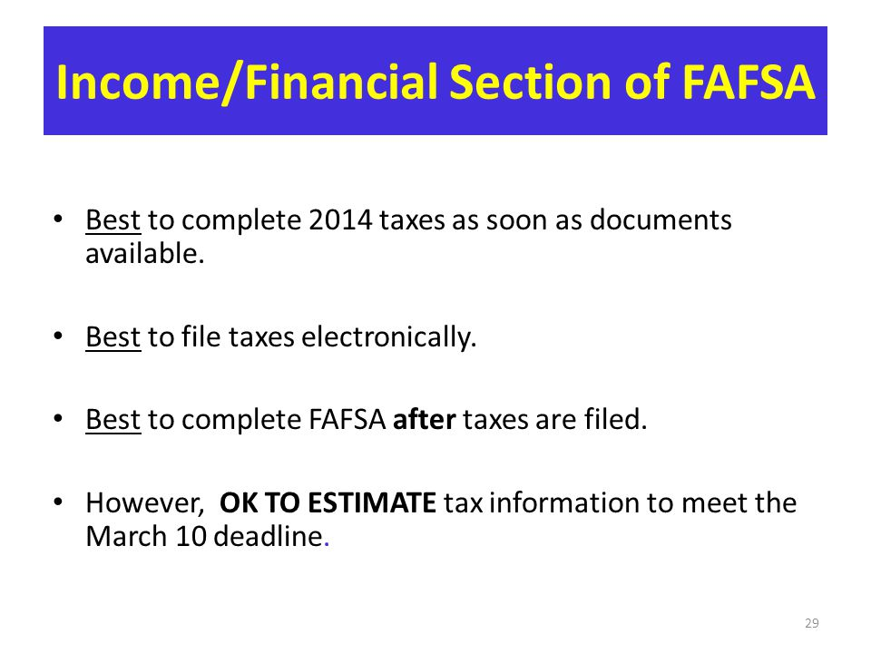 Income/Financial Section of FAFSA Best to complete 2014 taxes as soon as documents available. Best to file taxes electronically. Best to complete FAFS