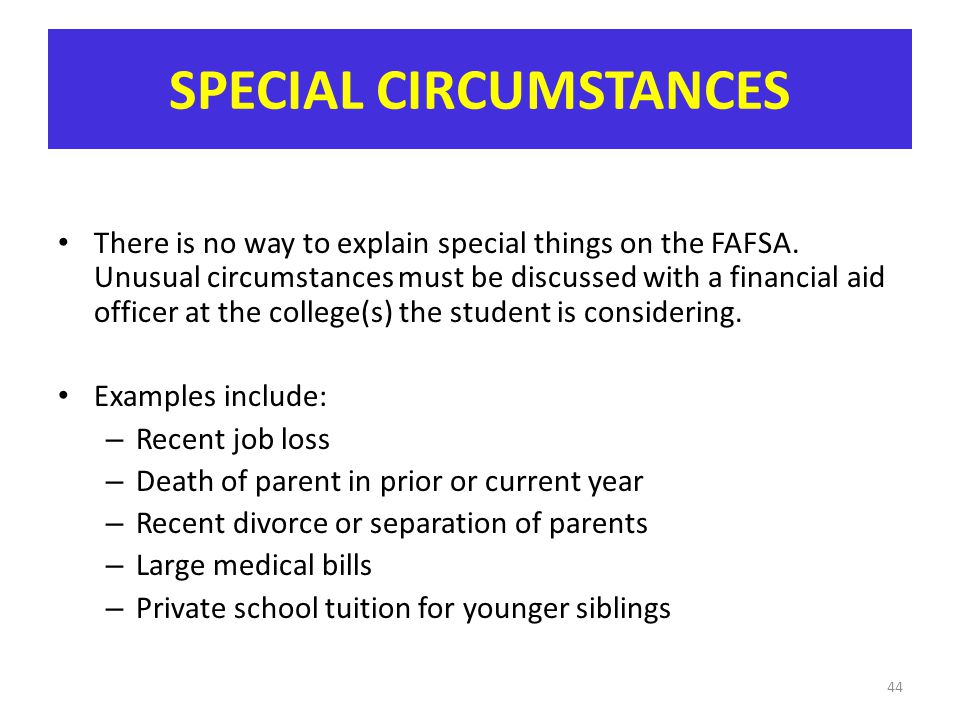 SPECIAL CIRCUMSTANCES There is no way to explain special things on the FAFSA. Unusual circumstances must be discussed with a financial aid officer at