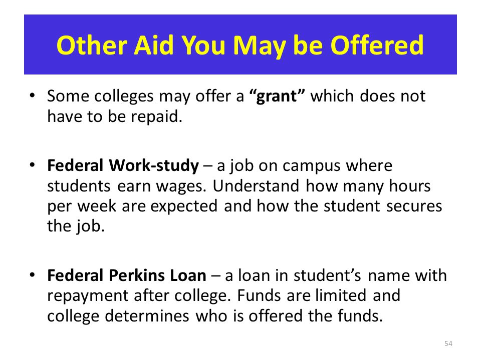 "Other Aid You May be Offered Some colleges may offer a ""grant"" which does not have to be repaid. Federal Work-study – a job on campus where students e"