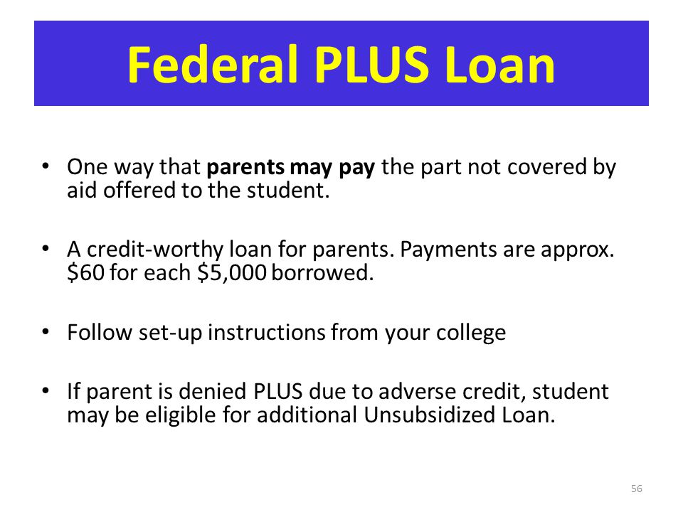 Federal PLUS Loan One way that parents may pay the part not covered by aid offered to the student. A credit-worthy loan for parents. Payments are appr