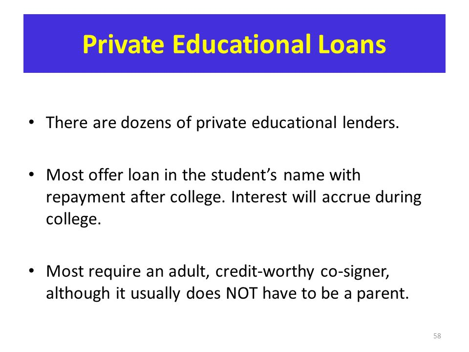 Private Educational Loans There are dozens of private educational lenders. Most offer loan in the student's name with repayment after college. Interes