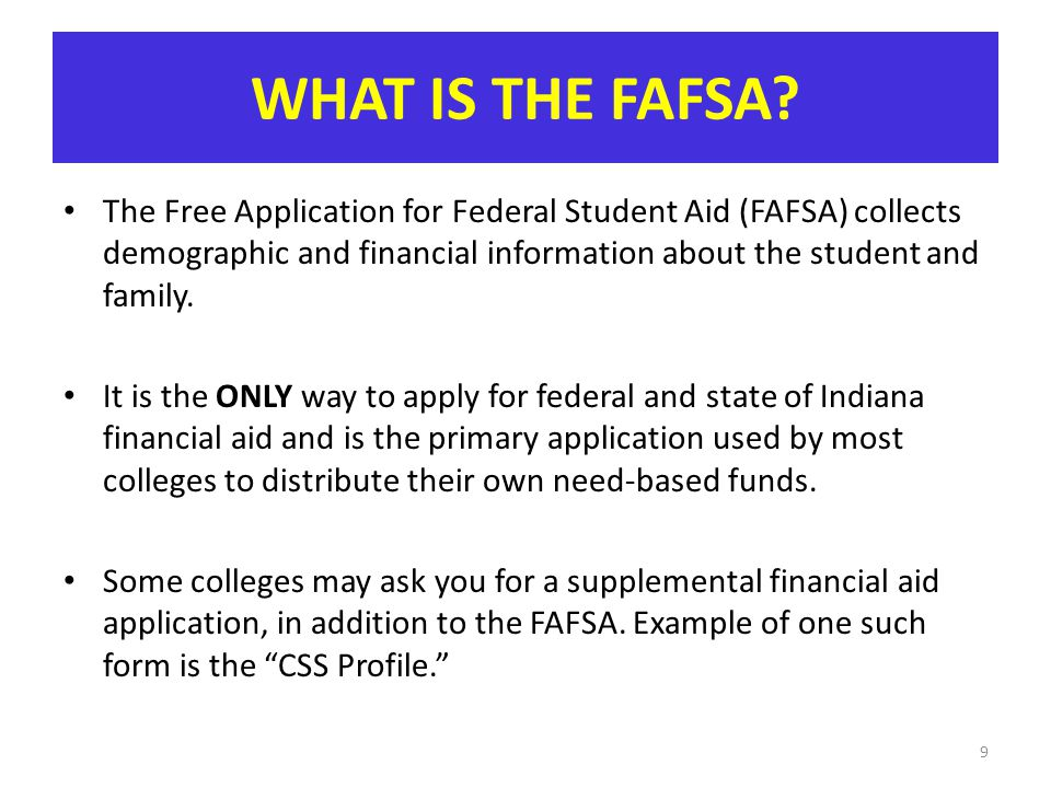 WHAT IS THE FAFSA? The Free Application for Federal Student Aid (FAFSA) collects demographic and financial information about the student and family. I