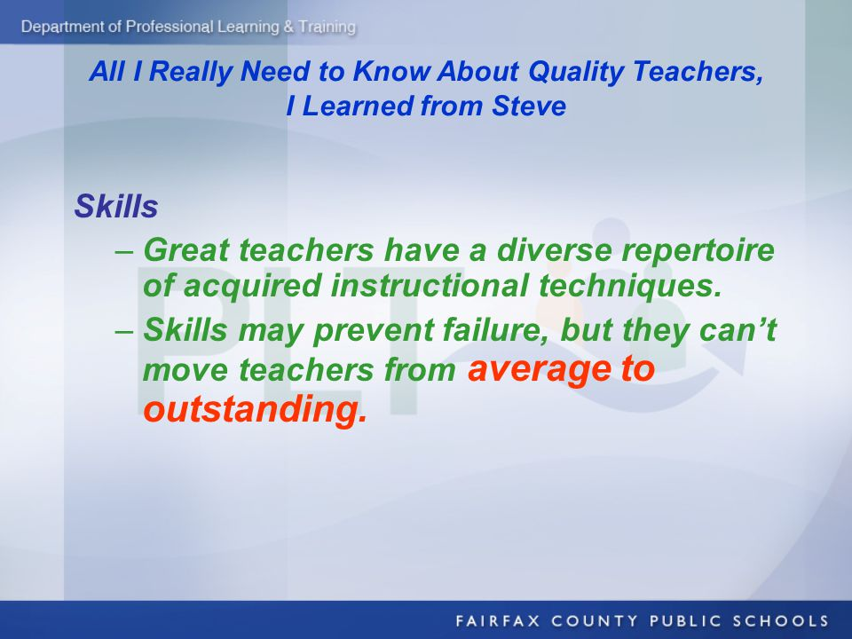 All I Really Need to Know About Quality Teachers, I Learned from Steve Skills –Great teachers have a diverse repertoire of acquired instructional techniques.