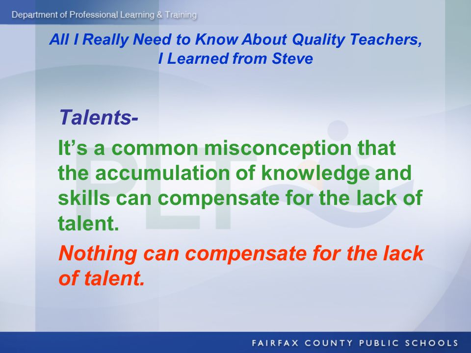 All I Really Need to Know About Quality Teachers, I Learned from Steve Talents- It's a common misconception that the accumulation of knowledge and skills can compensate for the lack of talent.