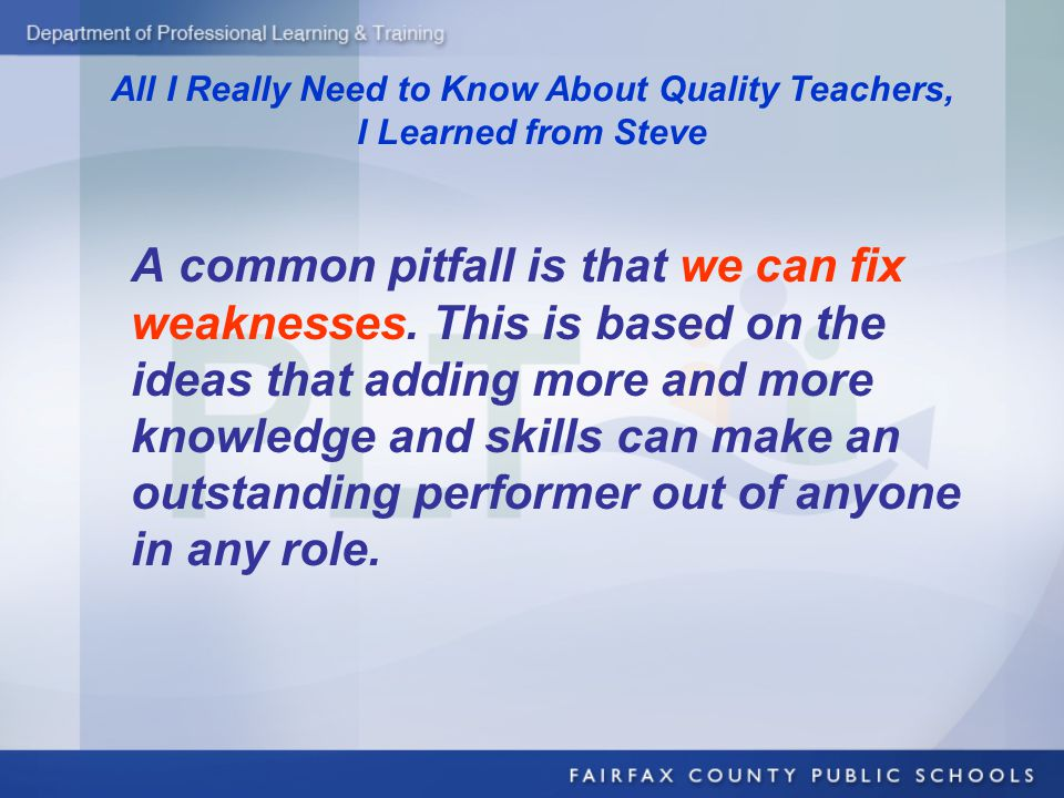All I Really Need to Know About Quality Teachers, I Learned from Steve A common pitfall is that we can fix weaknesses. This is based on the ideas that