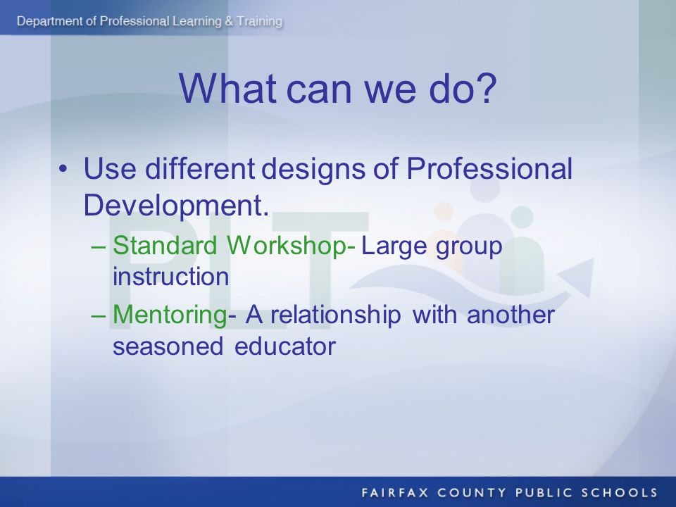 What can we do? Use different designs of Professional Development. –Standard Workshop- Large group instruction –Mentoring- A relationship with another