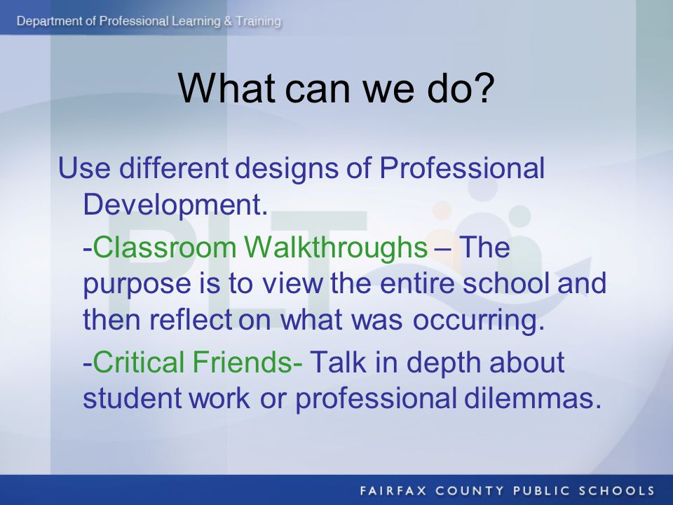 What can we do? Use different designs of Professional Development. -Classroom Walkthroughs – The purpose is to view the entire school and then reflect