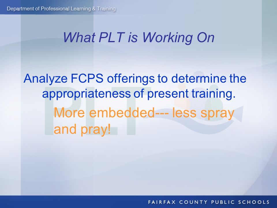 What PLT is Working On Analyze FCPS offerings to determine the appropriateness of present training.