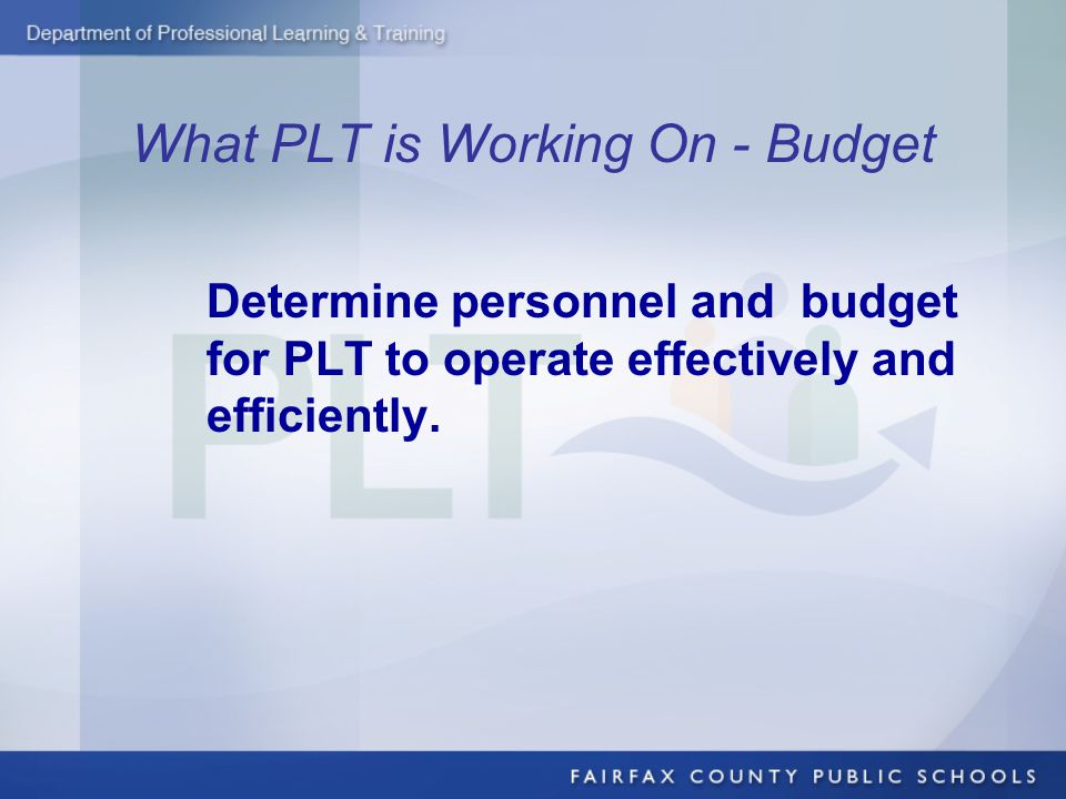 What PLT is Working On - Budget Determine personnel and budget for PLT to operate effectively and efficiently.