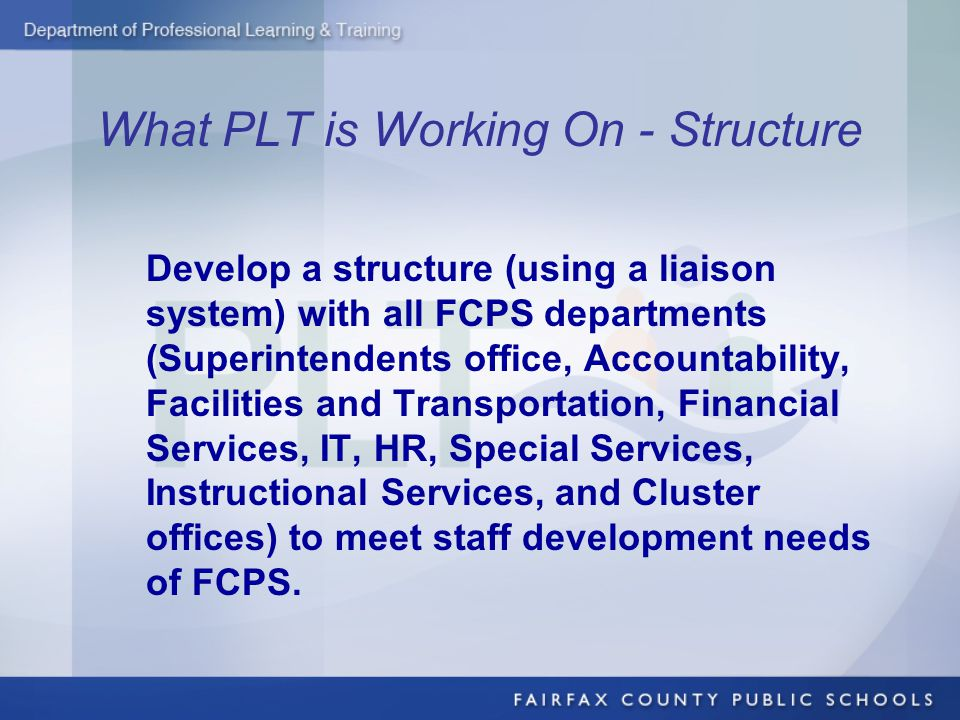 What PLT is Working On - Structure Develop a structure (using a liaison system) with all FCPS departments (Superintendents office, Accountability, Facilities and Transportation, Financial Services, IT, HR, Special Services, Instructional Services, and Cluster offices) to meet staff development needs of FCPS.