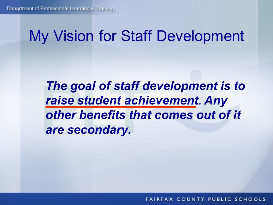 My Vision for Staff Development The goal of staff development is to raise student achievement. Any other benefits that comes out of it are secondary.