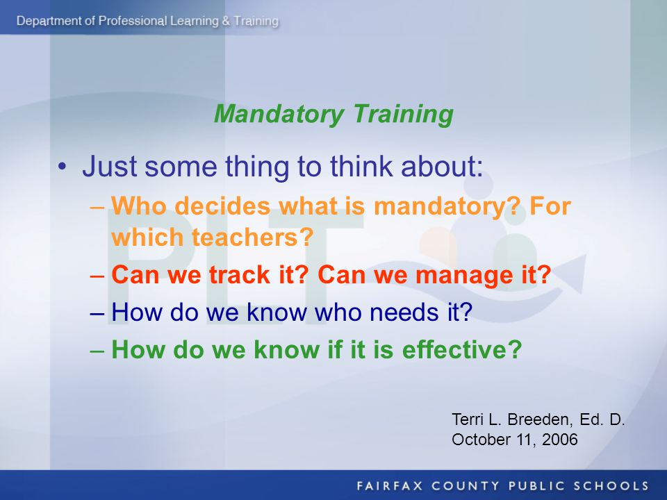 Mandatory Training Just some thing to think about: –Who decides what is mandatory? For which teachers? –Can we track it? Can we manage it? –How do we