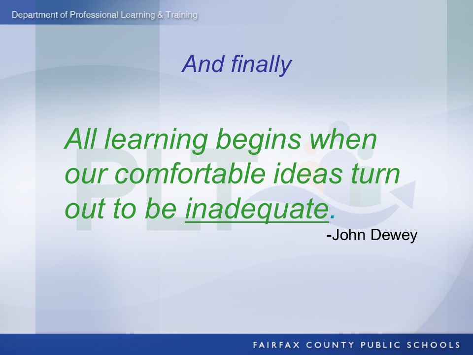 And finally All learning begins when our comfortable ideas turn out to be inadequate. -John Dewey