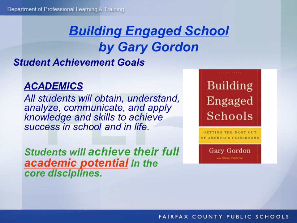 Building Engaged School by Gary Gordon Student Achievement Goals ACADEMICS All students will obtain, understand, analyze, communicate, and apply knowl