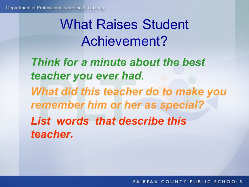 What Raises Student Achievement. Think for a minute about the best teacher you ever had.