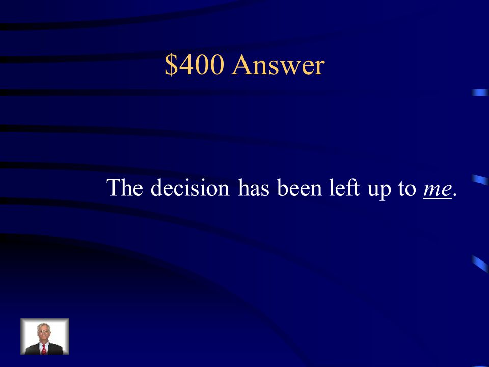 $400 Question from H1 The decision has been left up to _____. (I or Me)