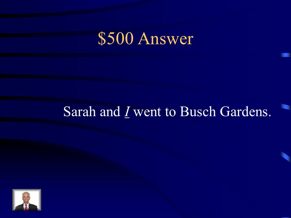 $500 Question Sarah and _____ went to Busch Gardens. (I or Me)