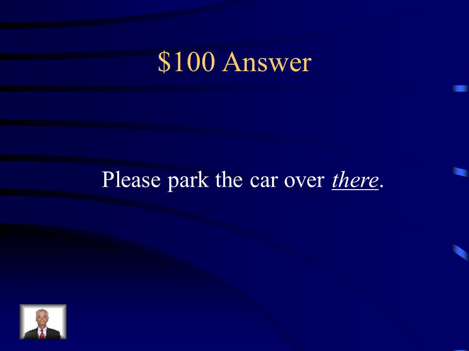 $100 Question Please park the car over _____. (There/ They're/ Their)