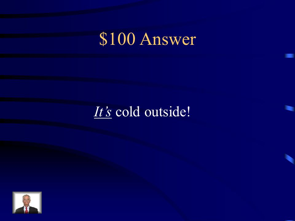 $100 Question _____ cold outside! (It's or Its)