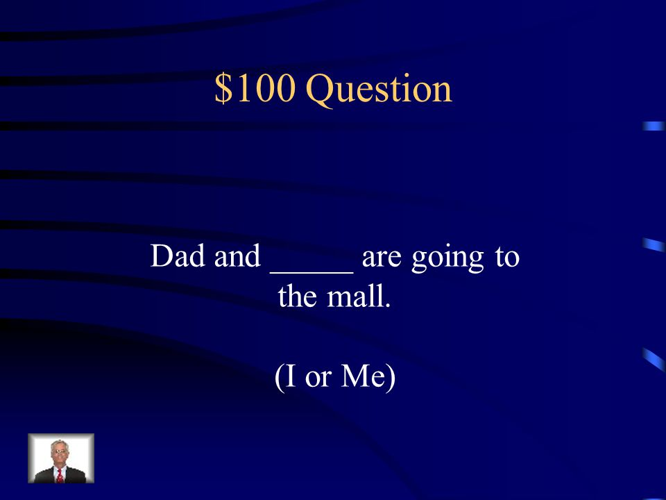 Grammar Jeopardy I / Me There/ Their/ They're It's / Its Whose / Who's He/ Him She/ Her $100 $200 $300 $400 $500 $100 $200 $300 $400 $500 Final Jeopardy