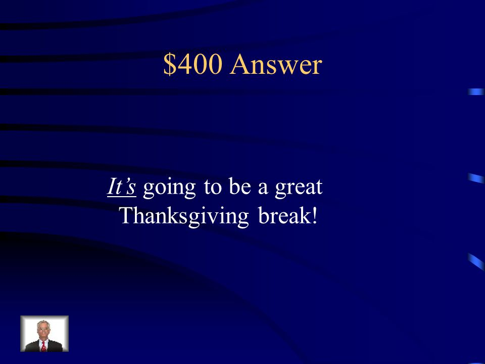 $400 Question _____ going to be a great Thanksgiving break! (It's or Its)