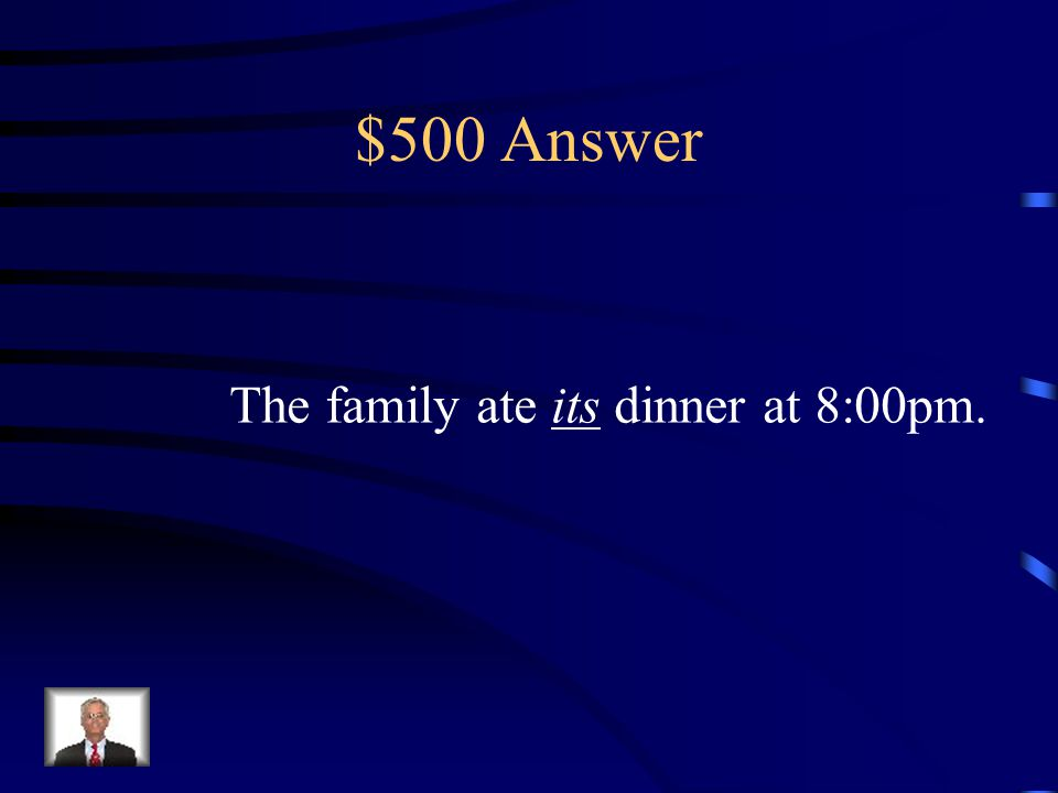 $500 Question The family ate _____ dinner at 8:00pm. (It's or Its)