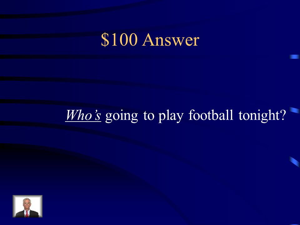 $100 Question _____ going to play football tonight? (Whose or Who's)