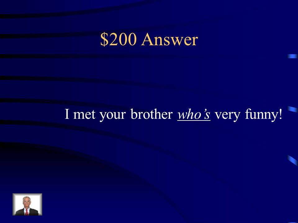 $200 Question I met your brother _____ very funny! (Whose or Who's)