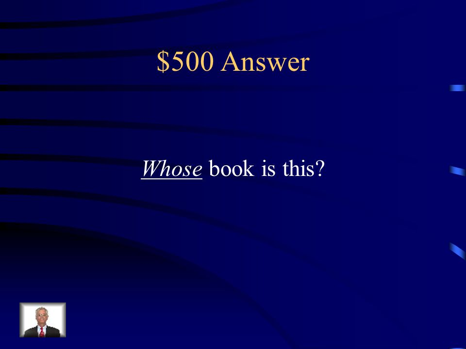 $500 Question _____ book is this? (Whose or Who's)