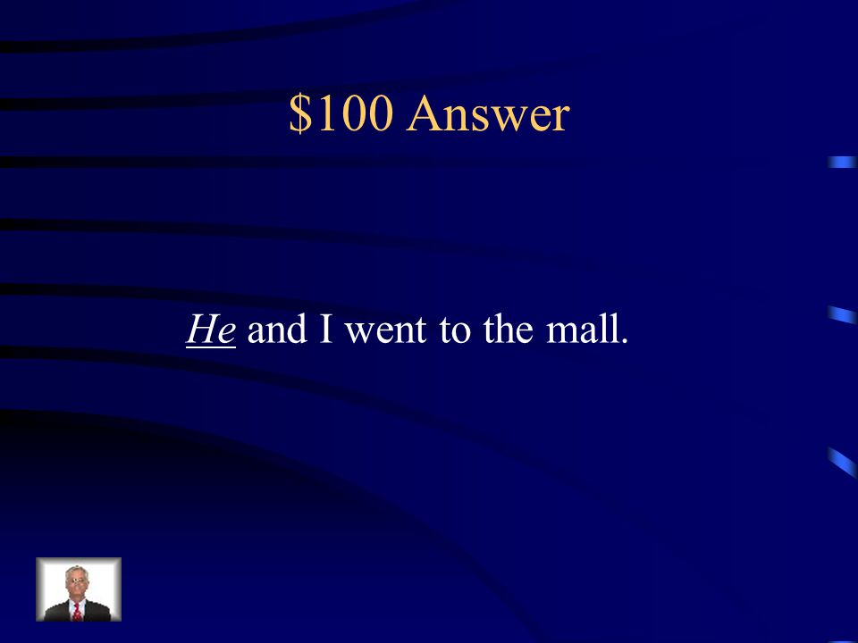 $100 Question _____ and I went to the mall. (He or Him)