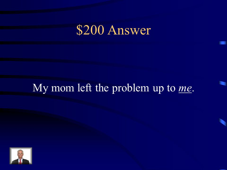$200 Question My mom left the problem up to _____. (I or Me)