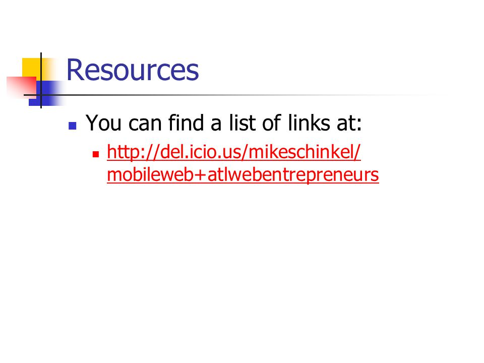 Resources You can find a list of links at: http://del.icio.us/mikeschinkel/ mobileweb+atlwebentrepreneurs http://del.icio.us/mikeschinkel/ mobileweb+atlwebentrepreneurs
