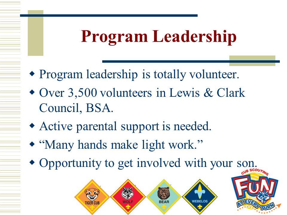Program Leadership  Program leadership is totally volunteer.  Over 3,500 volunteers in Lewis & Clark Council, BSA.  Active parental support is need