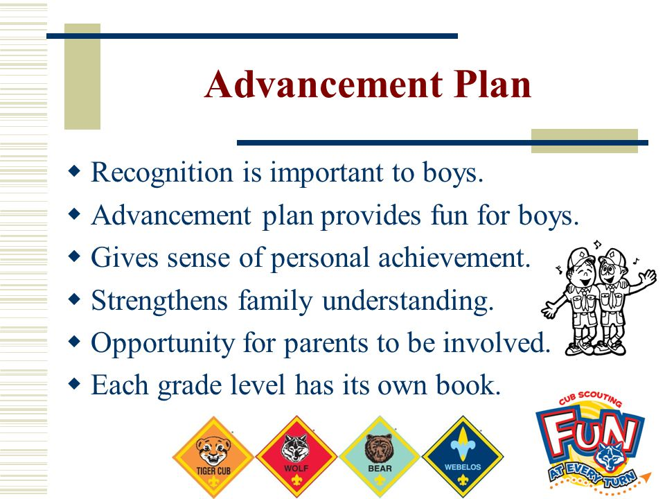 Advancement Plan  Recognition is important to boys.  Advancement plan provides fun for boys.  Gives sense of personal achievement.  Strengthens fa