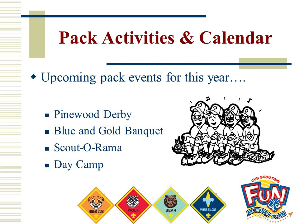 Pack Activities & Calendar  Upcoming pack events for this year…. Pinewood Derby Blue and Gold Banquet Scout-O-Rama Day Camp