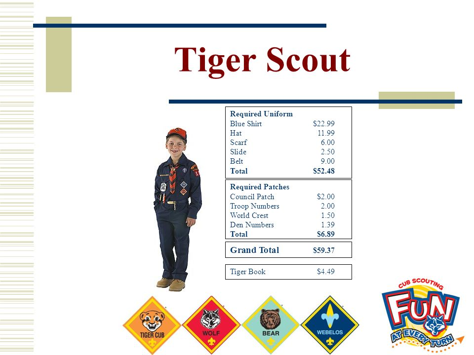 Tiger Scout Required Uniform Blue Shirt $22.99 Hat11.99 Scarf6.00 Slide2.50 Belt9.00 Total$52.48 Required Patches Council Patch $2.00 Troop Numbers2.0
