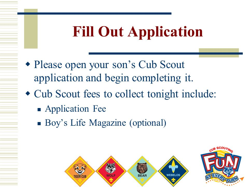 Fill Out Application  Please open your son's Cub Scout application and begin completing it.  Cub Scout fees to collect tonight include: Application
