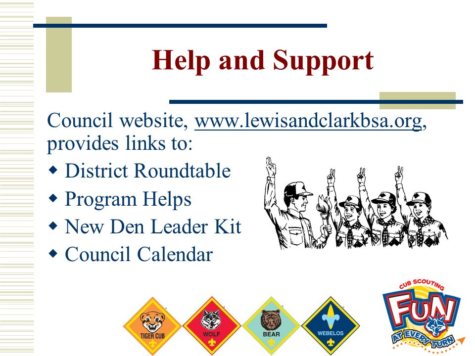 Help and Support Council website, www.lewisandclarkbsa.org, provides links to:www.lewisandclarkbsa.org  District Roundtable  Program Helps  New Den Leader Kit  Council Calendar